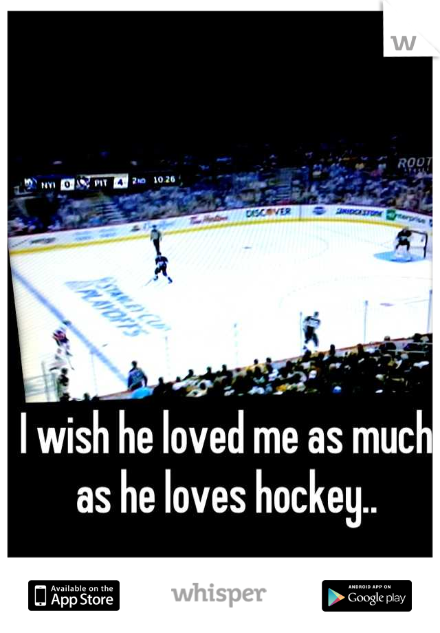 I wish he loved me as much as he loves hockey..