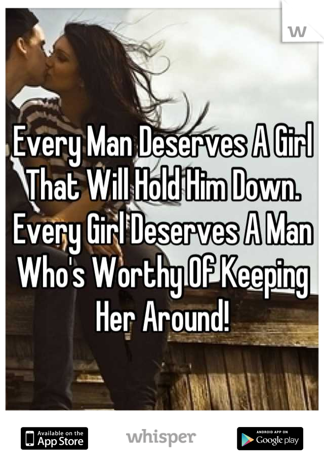 Every Man Deserves A Girl That Will Hold Him Down. Every Girl Deserves A Man Who's Worthy Of Keeping Her Around!