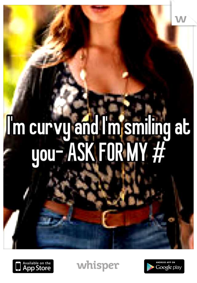 I'm curvy and I'm smiling at you- ASK FOR MY #