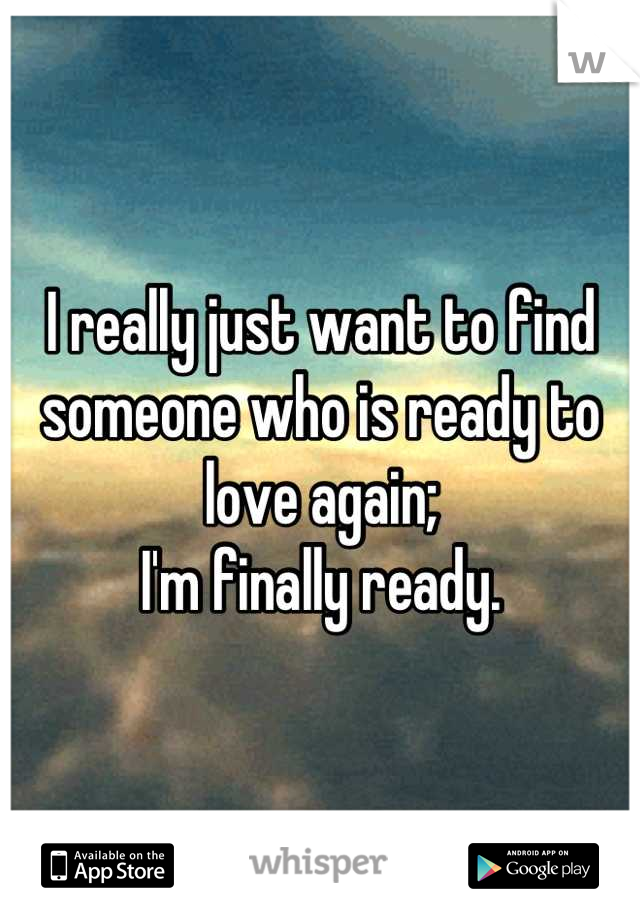 I really just want to find someone who is ready to love again;  I'm finally ready.