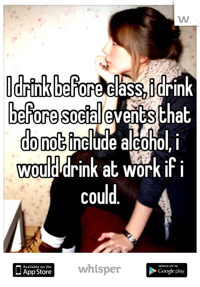 I drink before class, i drink before social events that do not include alcohol, i would drink at work if i could.