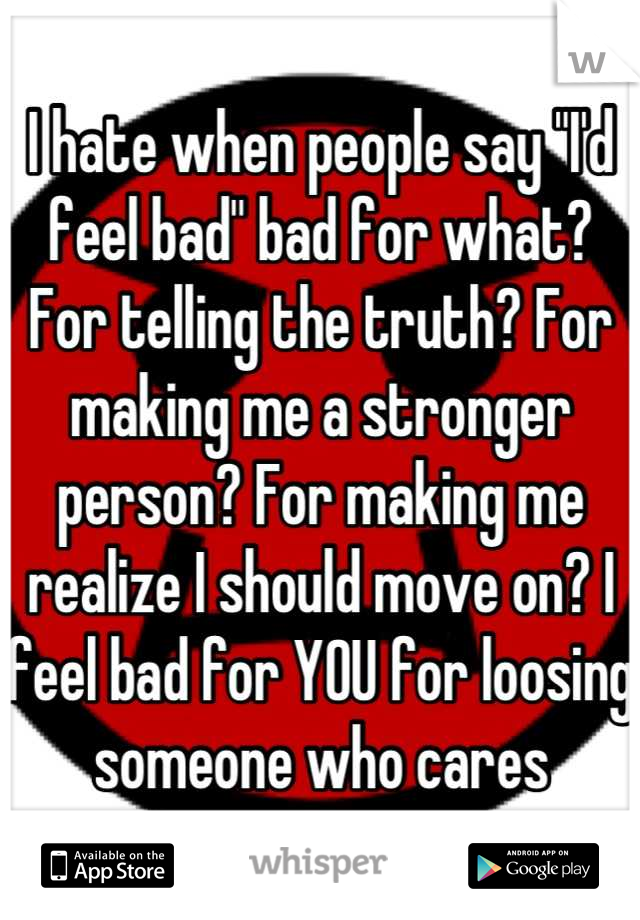 """I hate when people say """"I'd feel bad"""" bad for what? For telling the truth? For making me a stronger person? For making me realize I should move on? I feel bad for YOU for loosing someone who cares"""