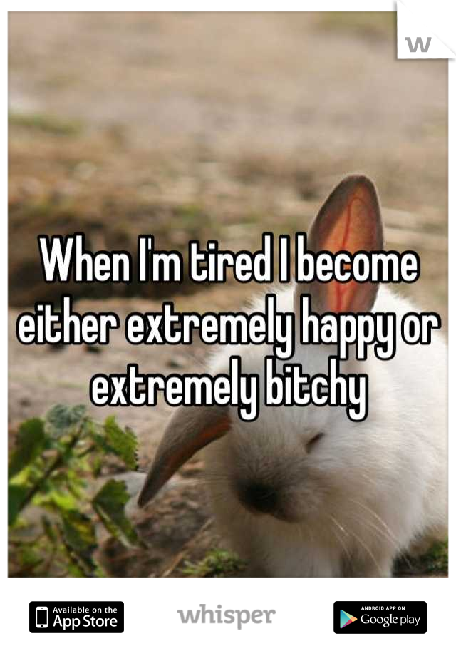 When I'm tired I become either extremely happy or extremely bitchy
