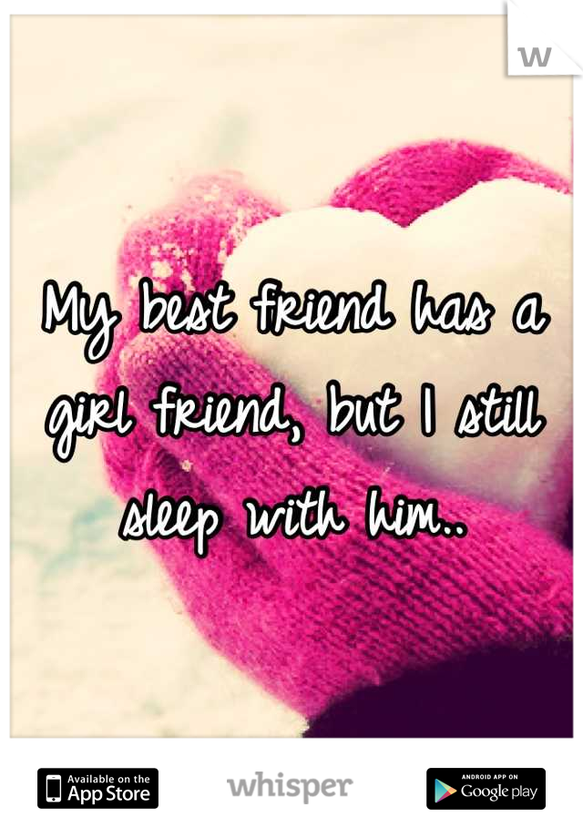 My best friend has a girl friend, but I still sleep with him..