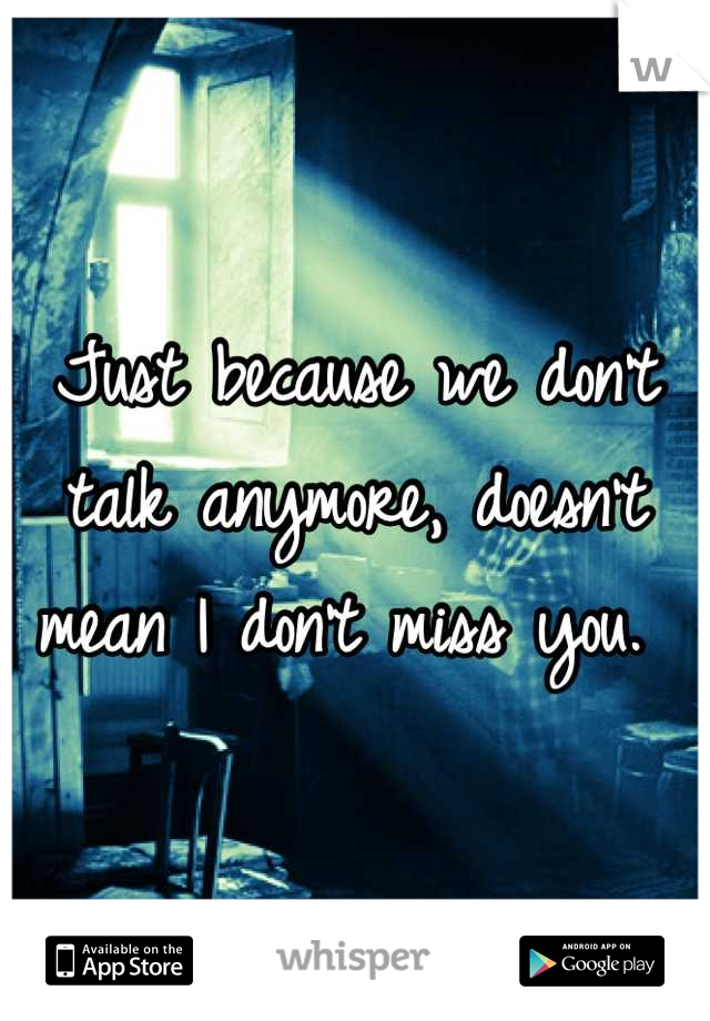 Just because we don't talk anymore, doesn't mean I don't miss you.