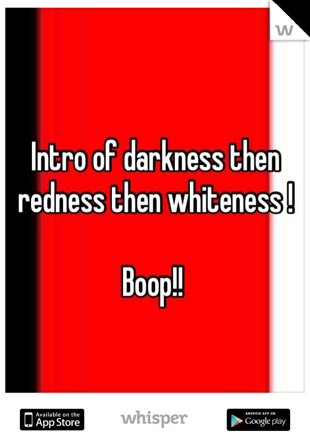 Intro of darkness then redness then whiteness !  Boop!!
