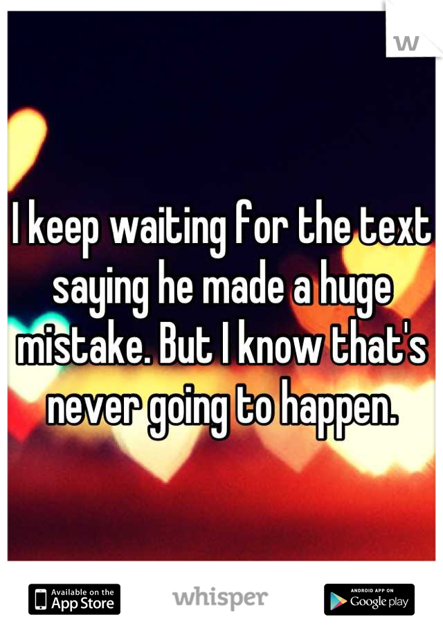 I keep waiting for the text saying he made a huge mistake. But I know that's never going to happen.