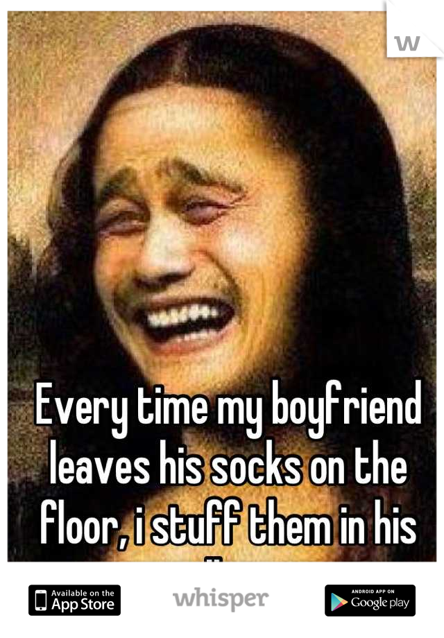 Every time my boyfriend leaves his socks on the floor, i stuff them in his pillow.