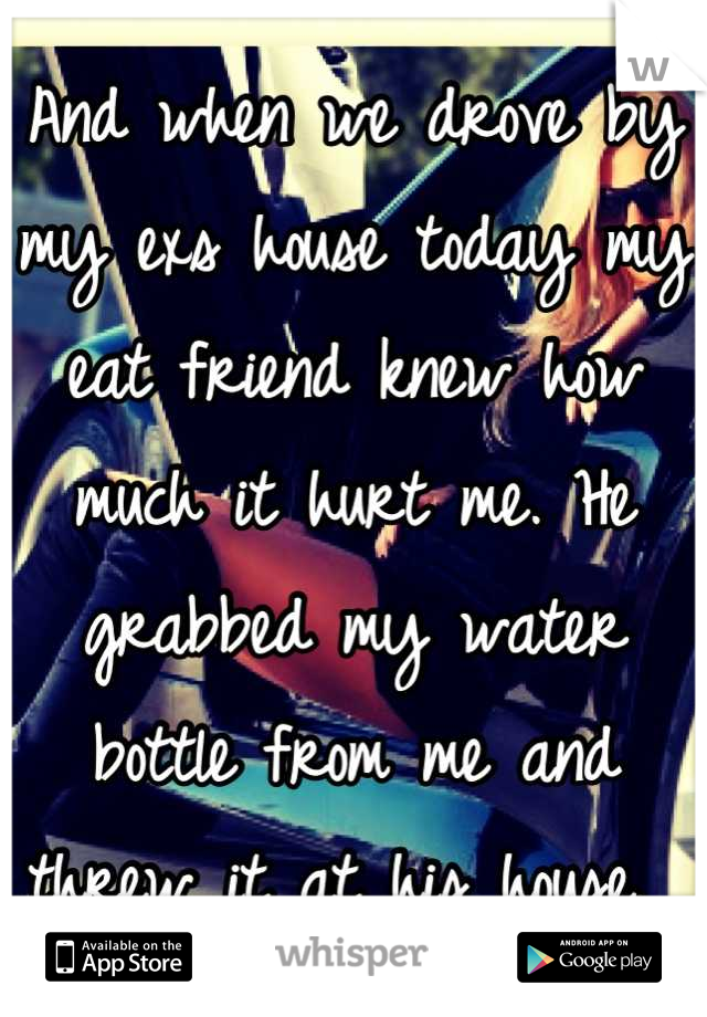 And when we drove by my exs house today my eat friend knew how much it hurt me. He grabbed my water bottle from me and threw it at his house.