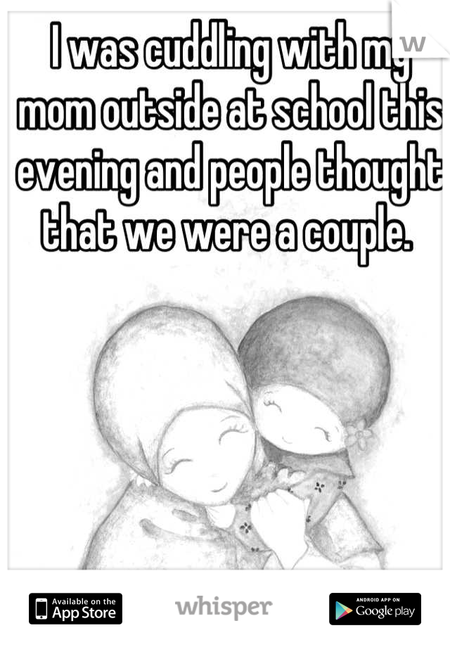 I was cuddling with my mom outside at school this evening and people thought that we were a couple.