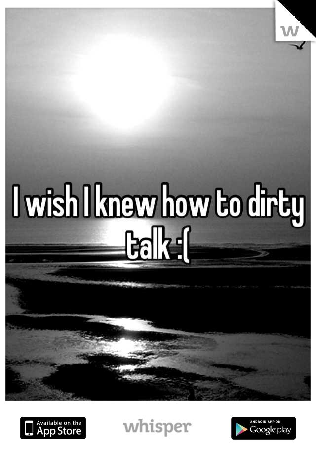 I wish I knew how to dirty talk :(