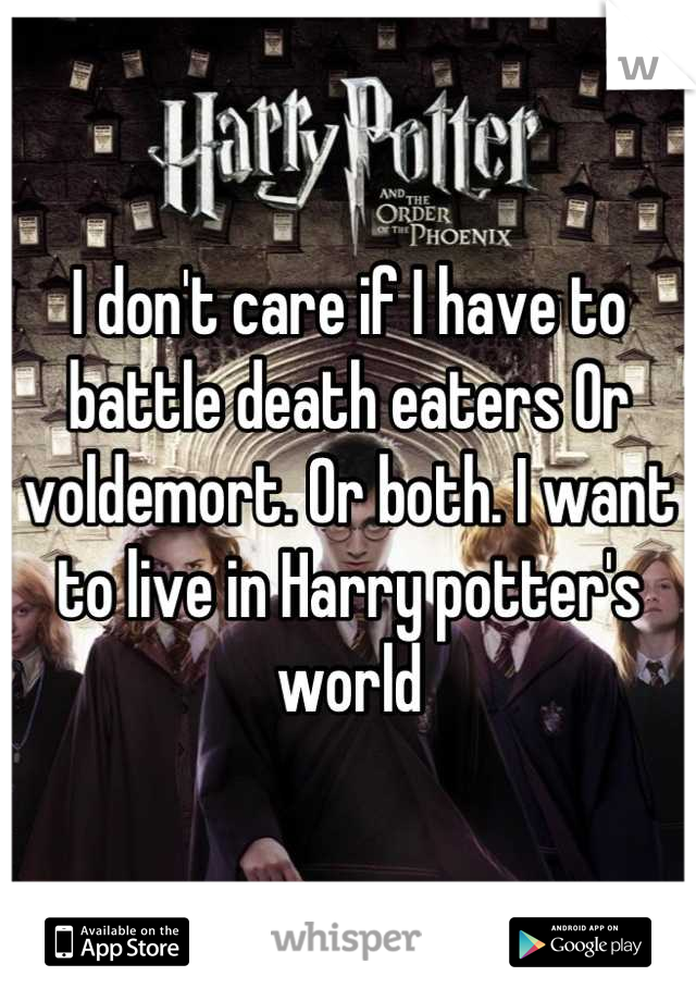 I don't care if I have to battle death eaters Or voldemort. Or both. I want to live in Harry potter's world