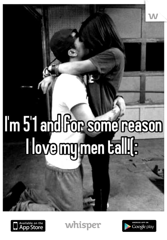 I'm 5'1 and for some reason I love my men tall!(: