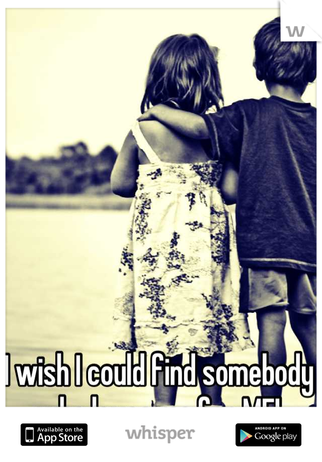 I wish I could find somebody who loves me for ME!