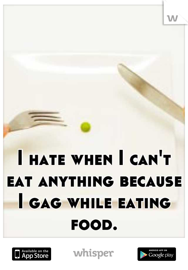 I hate when I can't eat anything because I gag while eating food.