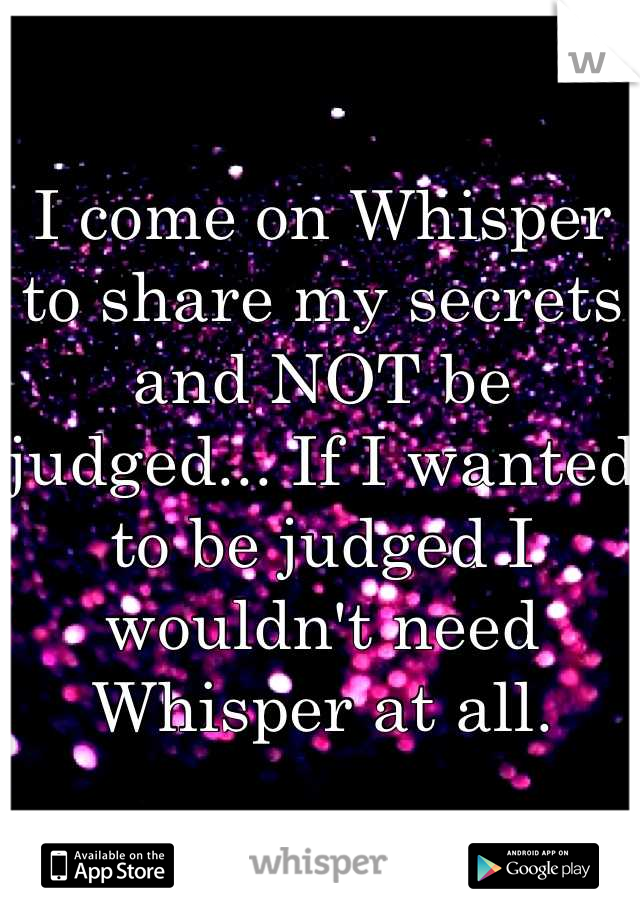 I come on Whisper to share my secrets and NOT be judged... If I wanted to be judged I wouldn't need Whisper at all.