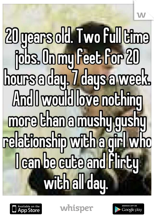 20 years old. Two full time jobs. On my feet for 20 hours a day. 7 days a week. And I would love nothing more than a mushy gushy relationship with a girl who I can be cute and flirty with all day.