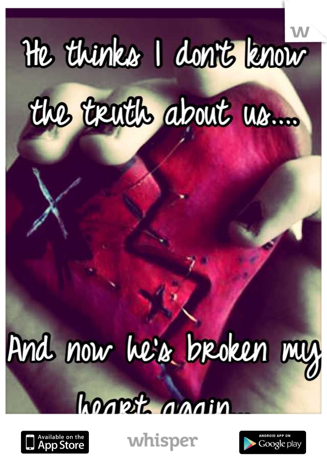 He thinks I don't know the truth about us....    And now he's broken my heart again...