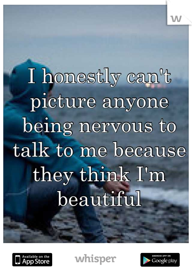 I honestly can't  picture anyone being nervous to talk to me because  they think I'm beautiful