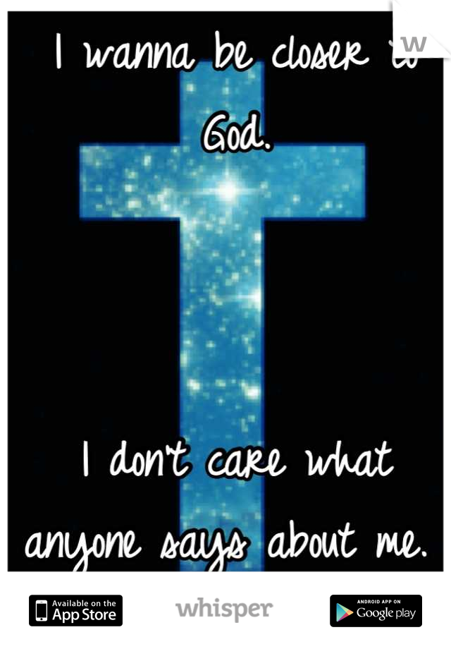 I wanna be closer to God.    I don't care what anyone says about me.