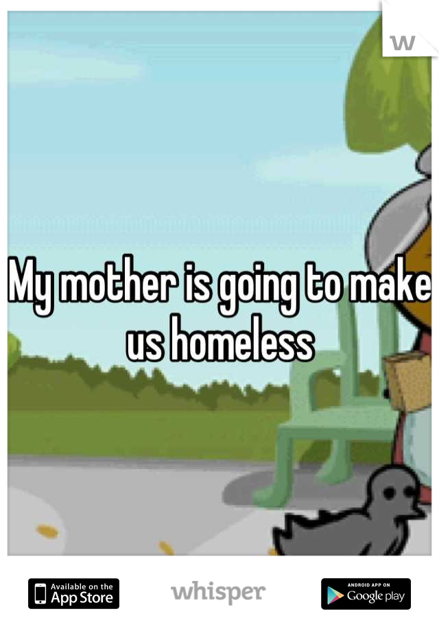 My mother is going to make us homeless