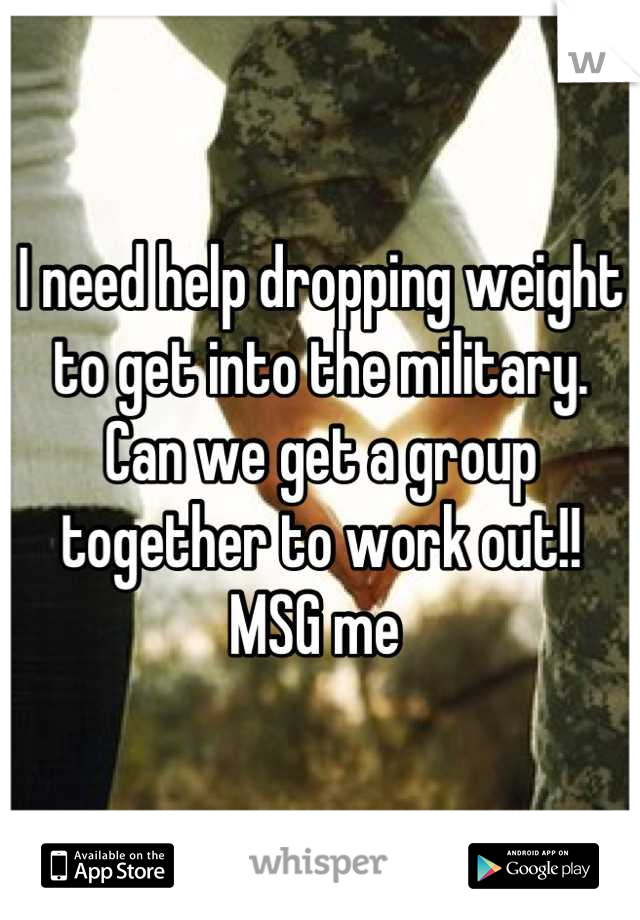 I need help dropping weight to get into the military. Can we get a group together to work out!! MSG me