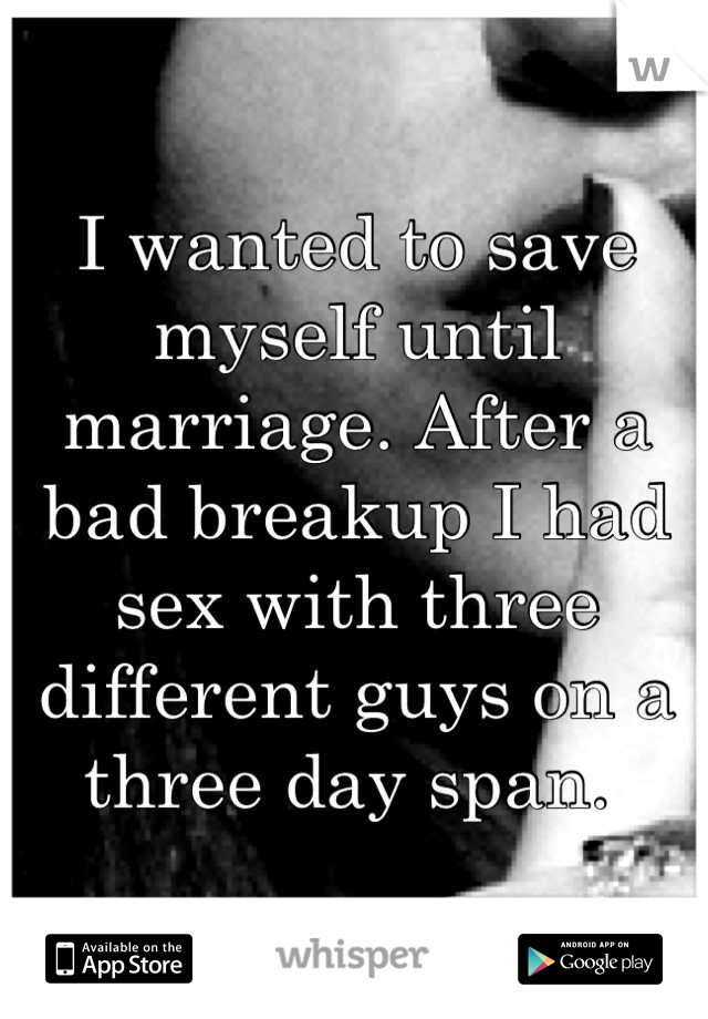I wanted to save myself until marriage. After a bad breakup I had sex with three different guys on a three day span.