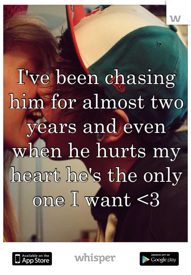 I've been chasing him for almost two years and even when he hurts my heart he's the only one I want <3