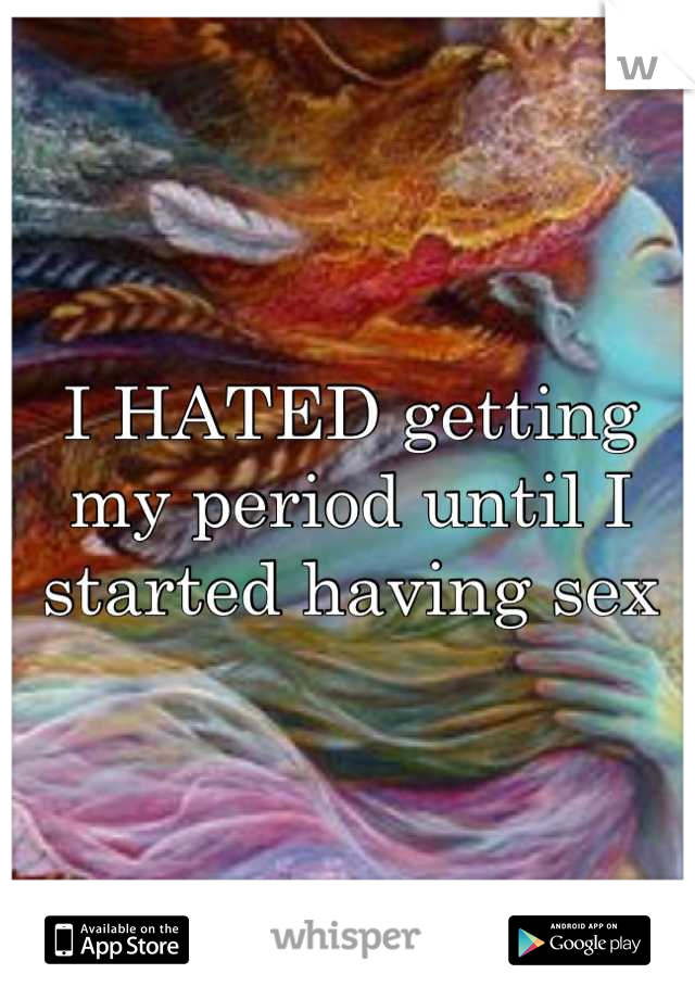I HATED getting my period until I started having sex