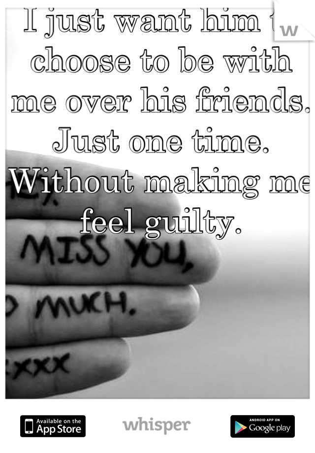 I just want him to choose to be with me over his friends. Just one time. Without making me feel guilty.