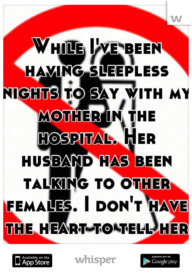 While I've been having sleepless nights to say with my mother in the hospital. Her husband has been talking to other females. I don't have the heart to tell her