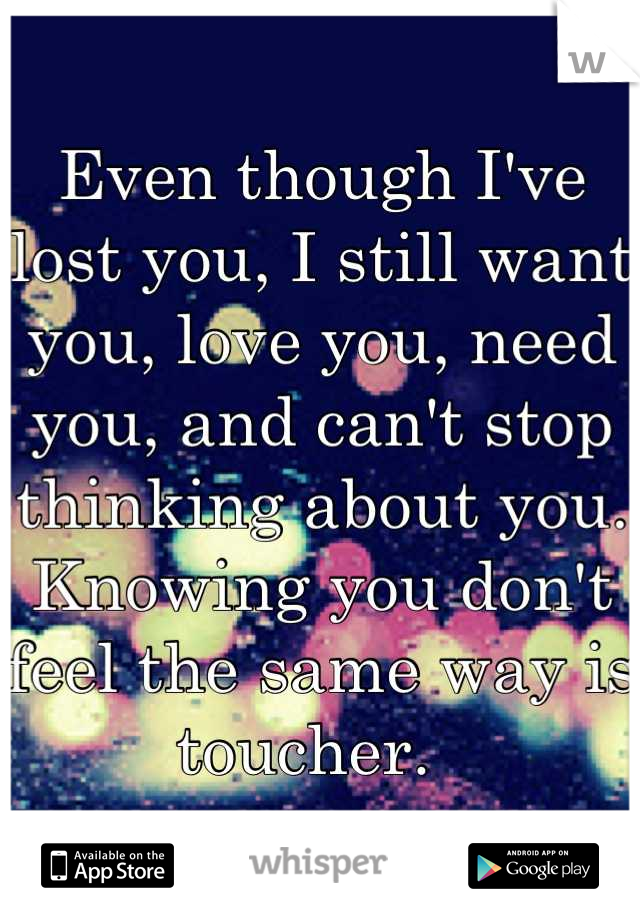 Even though I've lost you, I still want you, love you, need you, and can't stop thinking about you. Knowing you don't feel the same way is toucher.