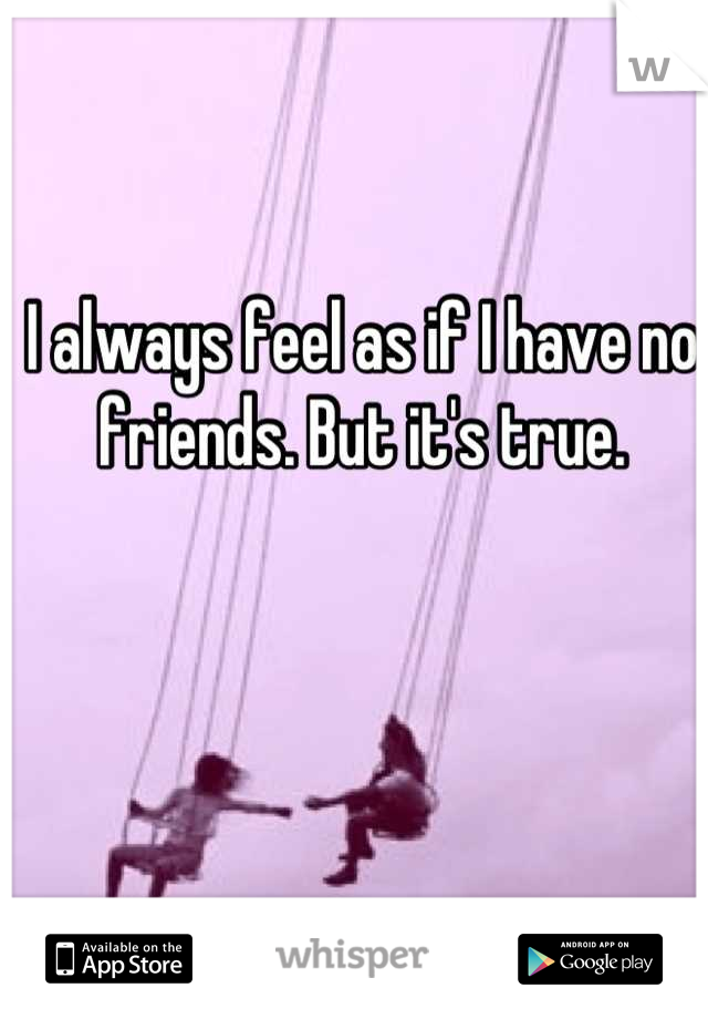 I always feel as if I have no friends. But it's true.