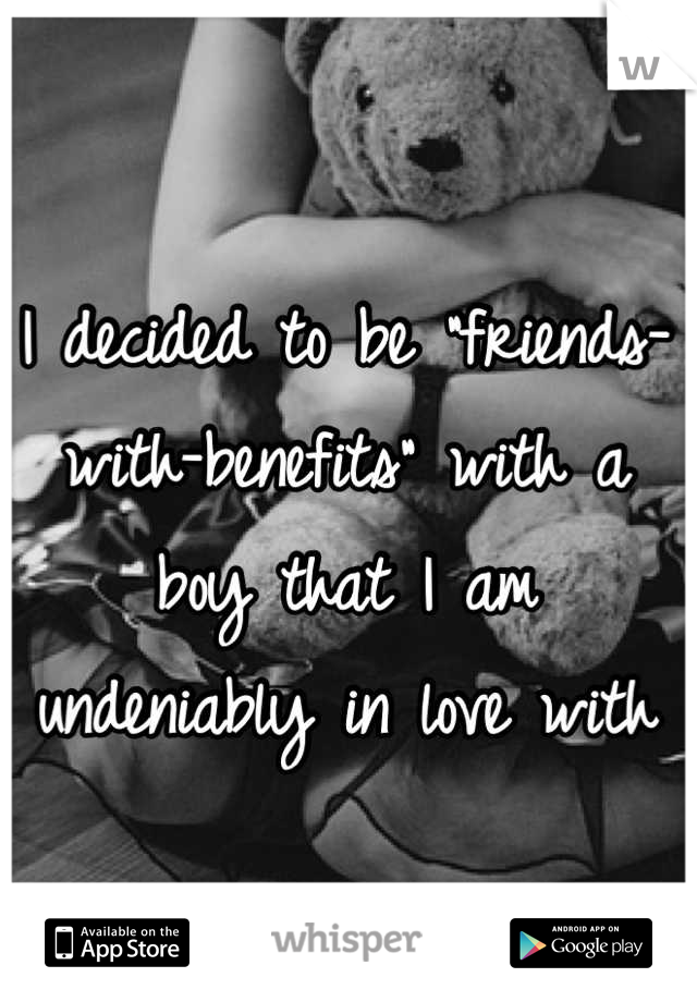"""I decided to be """"friends-with-benefits"""" with a boy that I am undeniably in love with"""