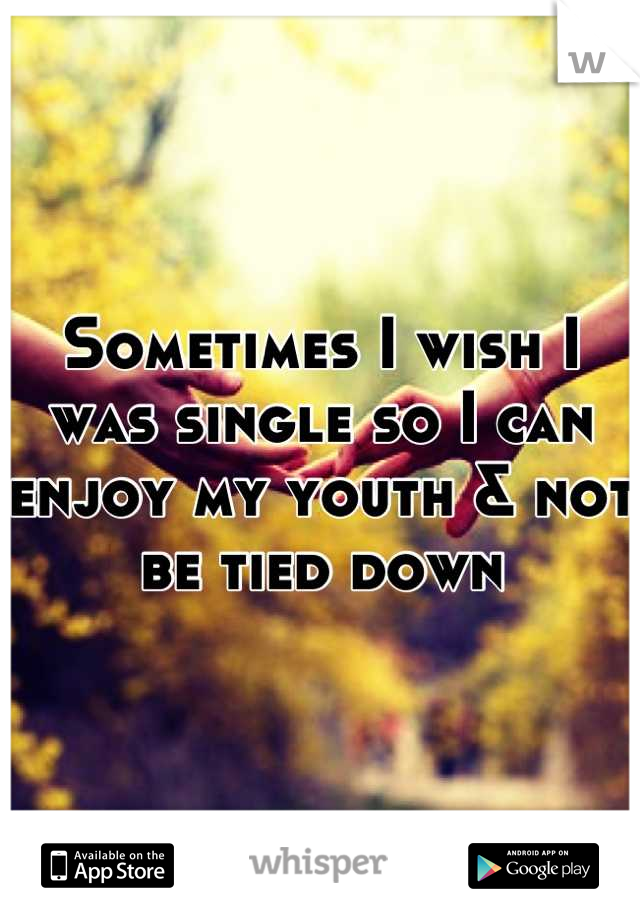 Sometimes I wish I was single so I can enjoy my youth & not be tied down