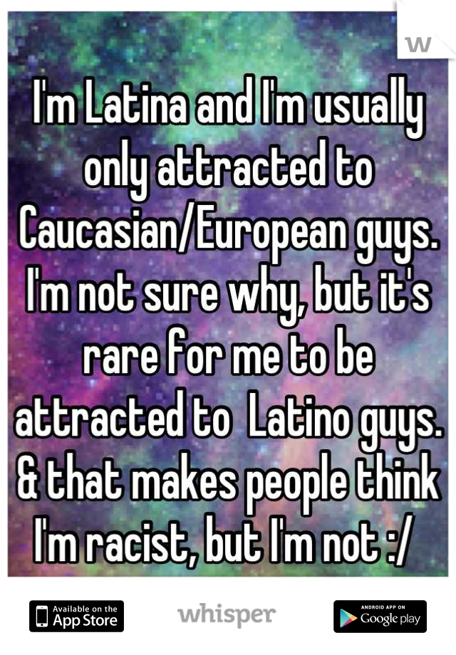 I'm Latina and I'm usually only attracted to Caucasian/European guys. I'm not sure why, but it's rare for me to be attracted to  Latino guys. & that makes people think I'm racist, but I'm not :/