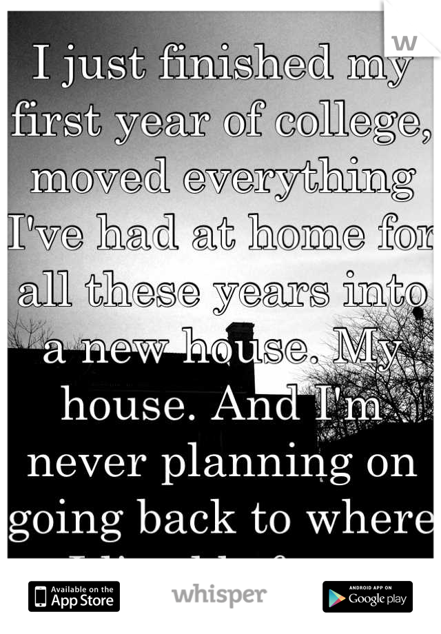 I just finished my first year of college, moved everything I've had at home for all these years into a new house. My house. And I'm never planning on going back to where I lived before.
