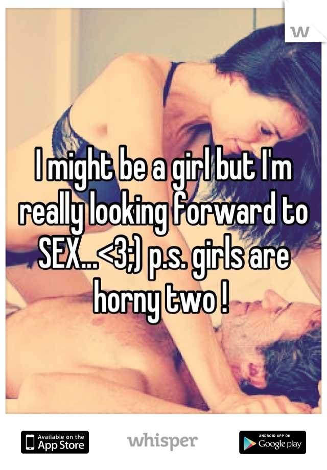 I might be a girl but I'm really looking forward to SEX...<3;) p.s. girls are horny two !