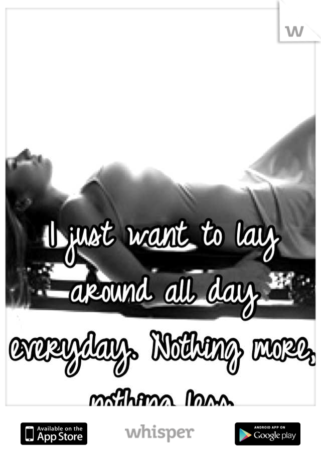 I just want to lay around all day everyday. Nothing more, nothing less.