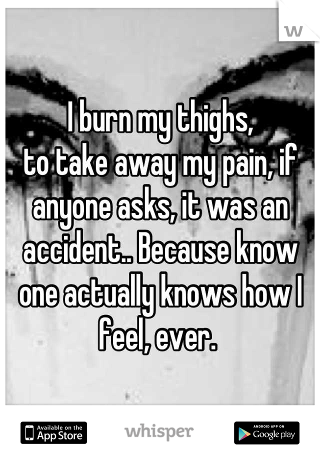 I burn my thighs, to take away my pain, if anyone asks, it was an accident.. Because know one actually knows how I feel, ever.