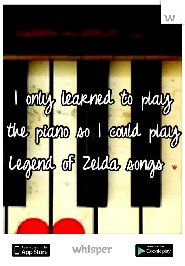 I only learned to play the piano so I could play Legend of Zelda songs ❤
