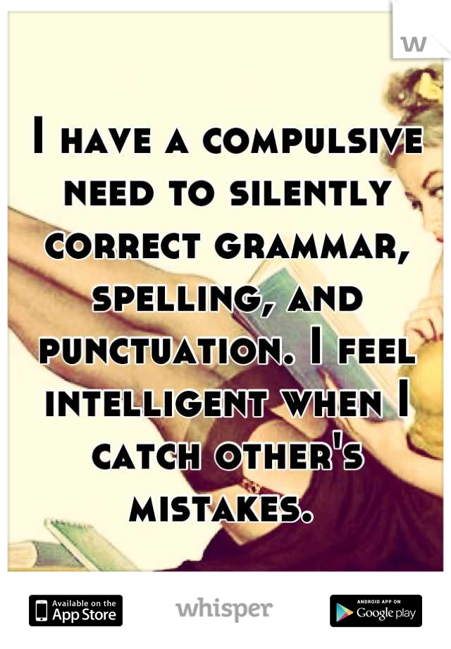 I have a compulsive need to silently correct grammar, spelling, and punctuation. I feel intelligent when I catch other's mistakes.