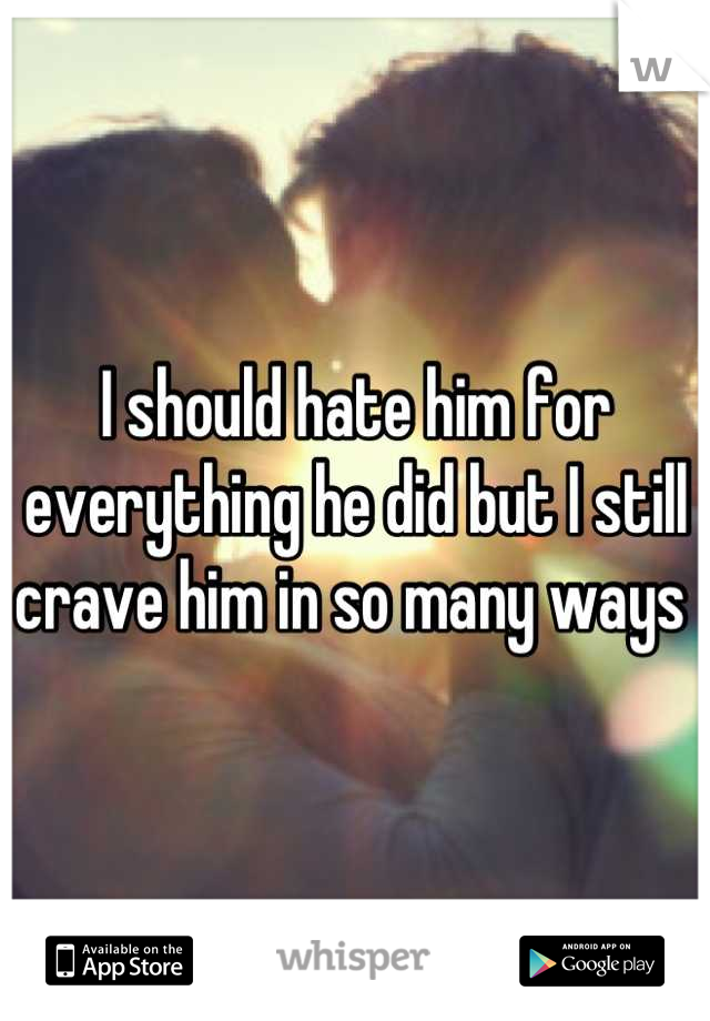 I should hate him for everything he did but I still crave him in so many ways