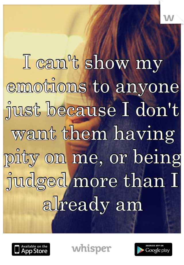 I can't show my emotions to anyone just because I don't want them having pity on me, or being judged more than I already am