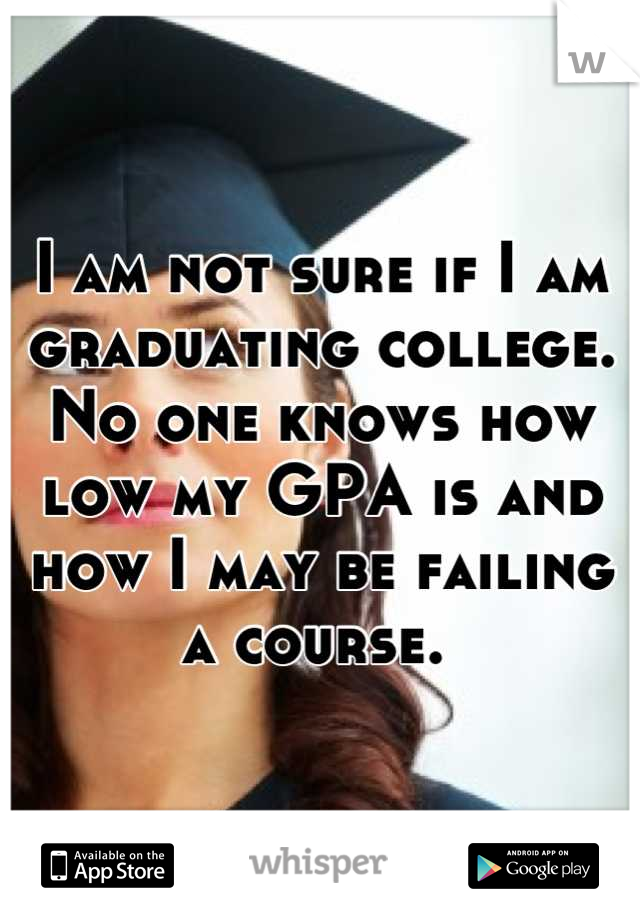 I am not sure if I am graduating college. No one knows how low my GPA is and how I may be failing a course.