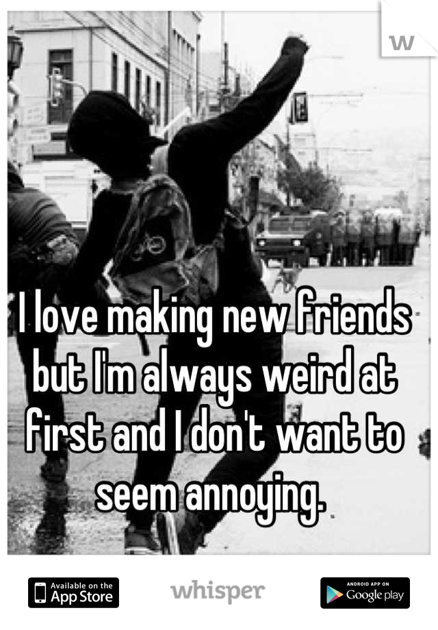 I love making new friends but I'm always weird at first and I don't want to seem annoying.