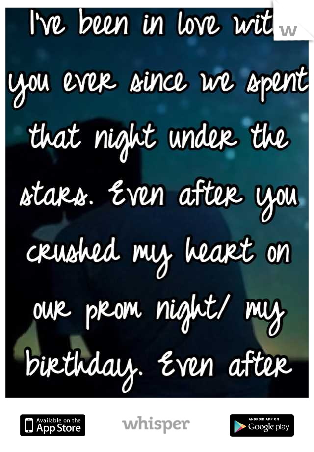 I've been in love with you ever since we spent that night under the stars. Even after you crushed my heart on our prom night/ my birthday. Even after you left me for him