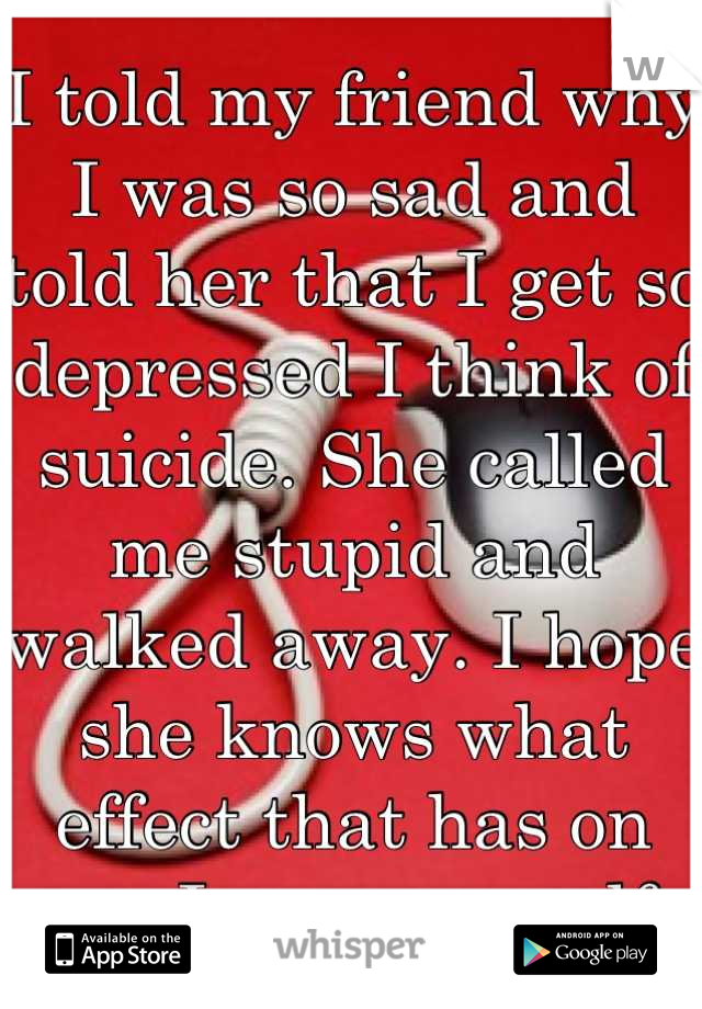 I told my friend why I was so sad and told her that I get so depressed I think of suicide. She called me stupid and walked away. I hope she knows what effect that has on me. I scare myself.
