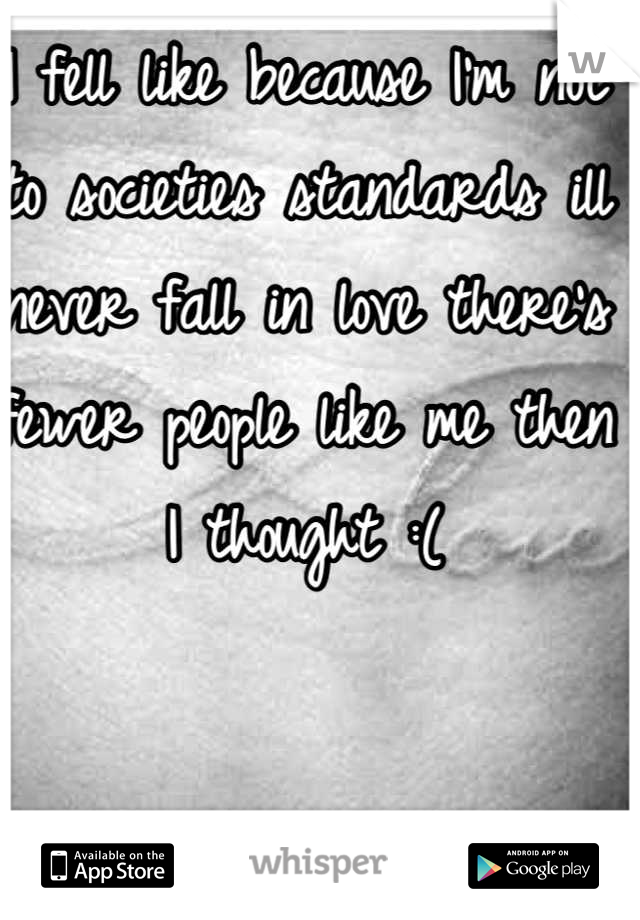 I fell like because I'm not to societies standards ill never fall in love there's fewer people like me then I thought :(