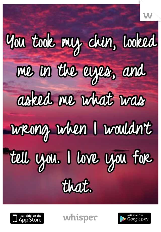 You took my chin, looked me in the eyes, and asked me what was wrong when I wouldn't tell you. I love you for that.